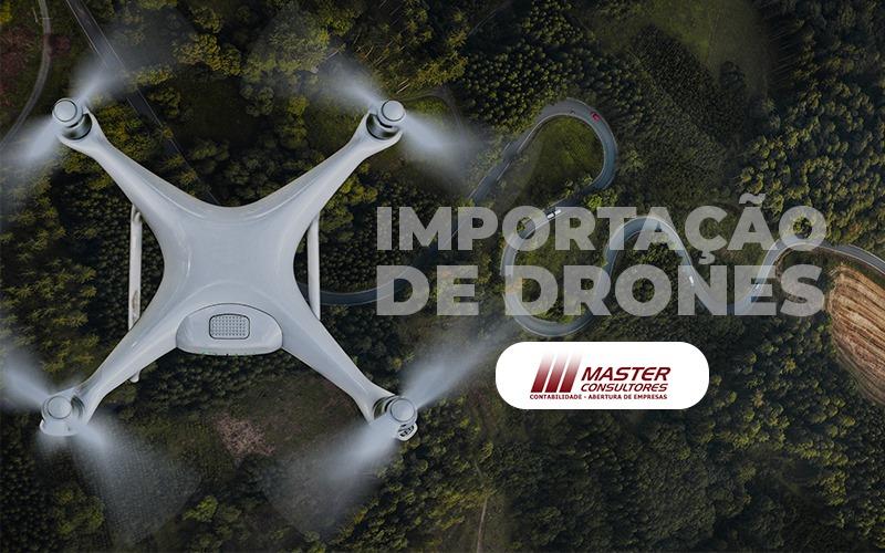 Importação De Drones Conheça A Tributação Necessária Para Realizar Essa Transação! - Contabilidade Na Lapa - SP | Master Consultores