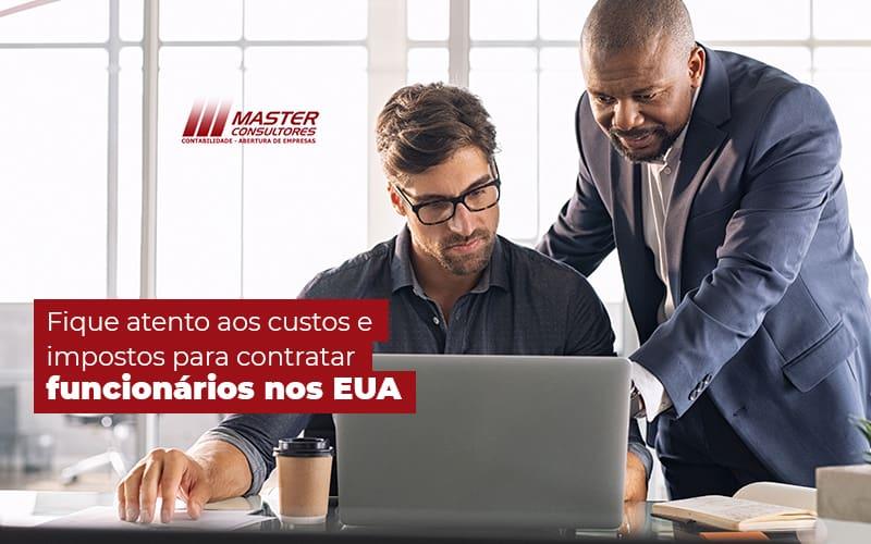 Fique Atento Aos Custos E Impostos Para Contratar Funcionarios Nos Eua Post (1) - Contabilidade Na Lapa - SP | Master Consultores