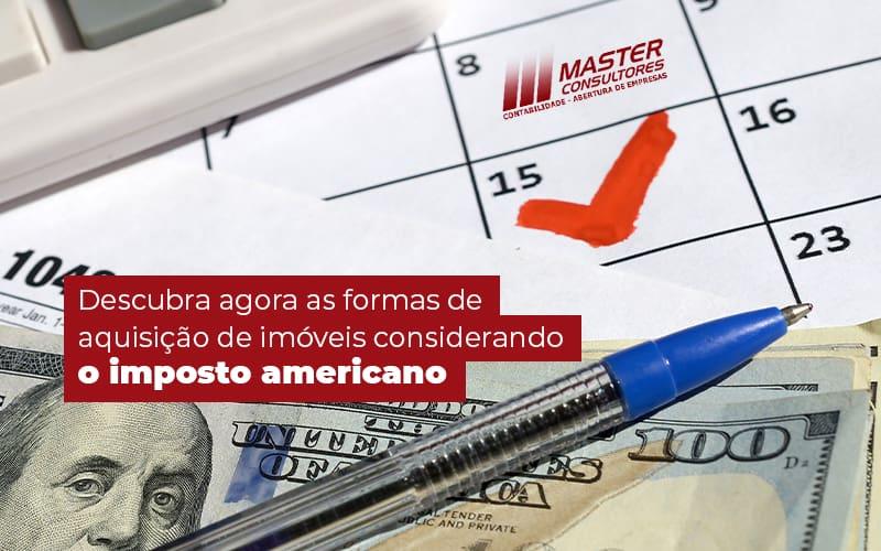 Descubra Agora As Formas De Aquisicao De Imoveis Considerando O Imposto Americano Post (1) - Contabilidade Na Lapa - SP | Master Consultores