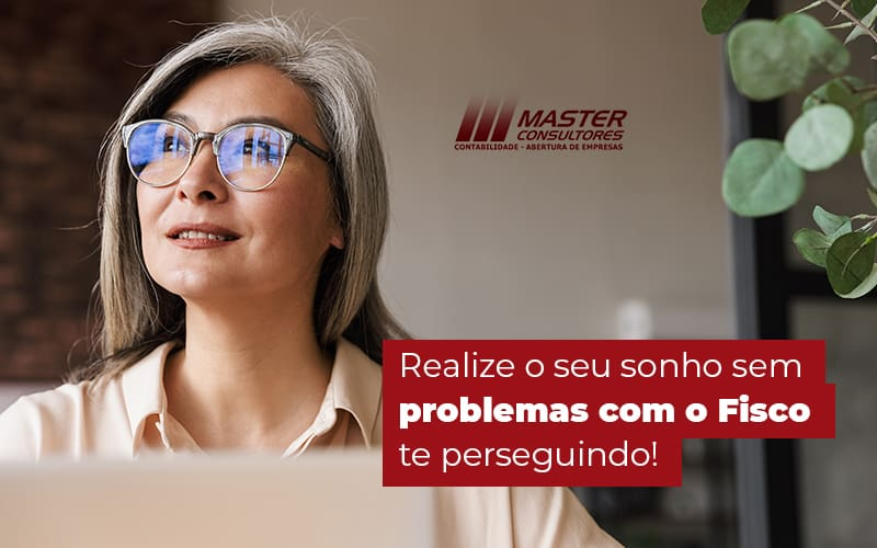 Realize O Seu Sonho Sem Problemas Com O Fisco Te Perseguindo Post (1) - Contabilidade Na Lapa - SP | Master Consultores