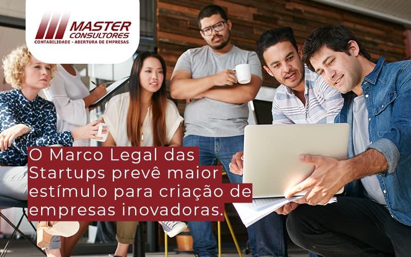 O Marco Legal Das Startups Prevê Maior Estímulo Para Criação De Empresas Inovadoras. (1) - Contabilidade Na Lapa - SP | Master Consultores