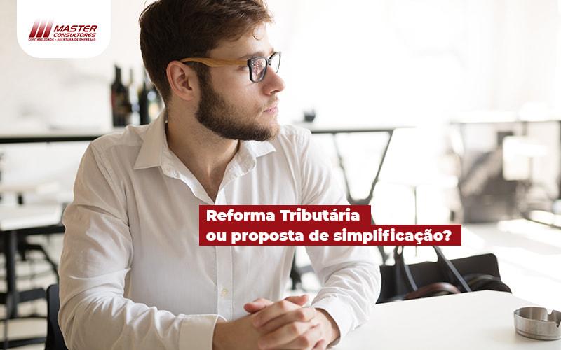 Reforma Tributaria Ou Proposta De Simplificacao Post (1) - Contabilidade Na Lapa - SP | Master Consultores