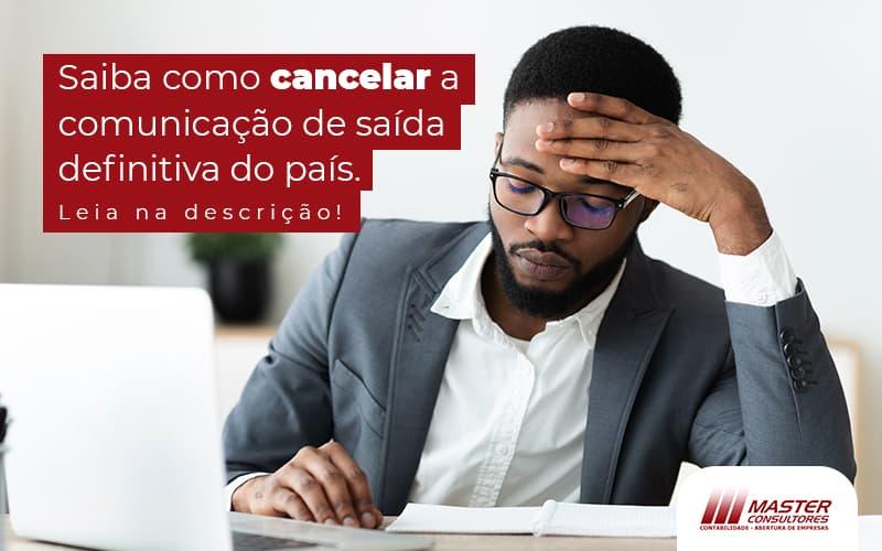 Saiba Como Cancelar A Comunicacao De Saida Definitiva Do Pais Post (1) - Contabilidade Na Lapa - SP | Master Consultores
