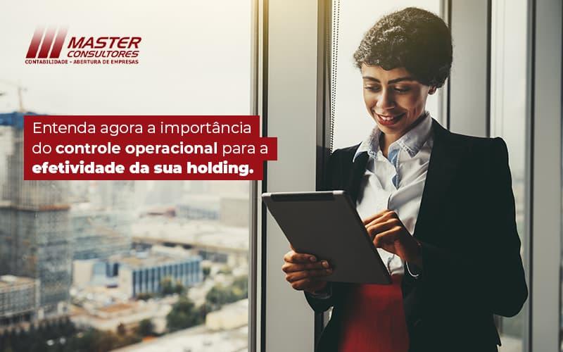 Entenda Agora A Importancia Do Controle Operacional Para A Efetividade Da Sua Holding Blog (1) - Contabilidade Na Lapa - SP | Master Consultores