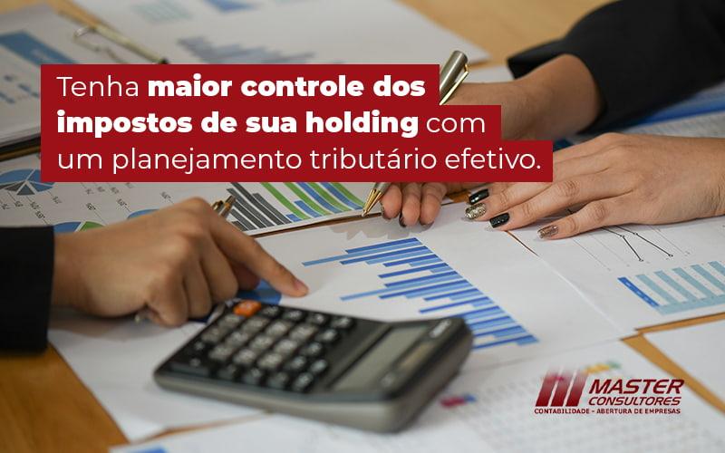 Tenha Maior Controle Dos Impostos De Sua Holding Com Um Planejamento Tributario Efetivo Blog - Contabilidade Na Lapa - SP | Master Consultores